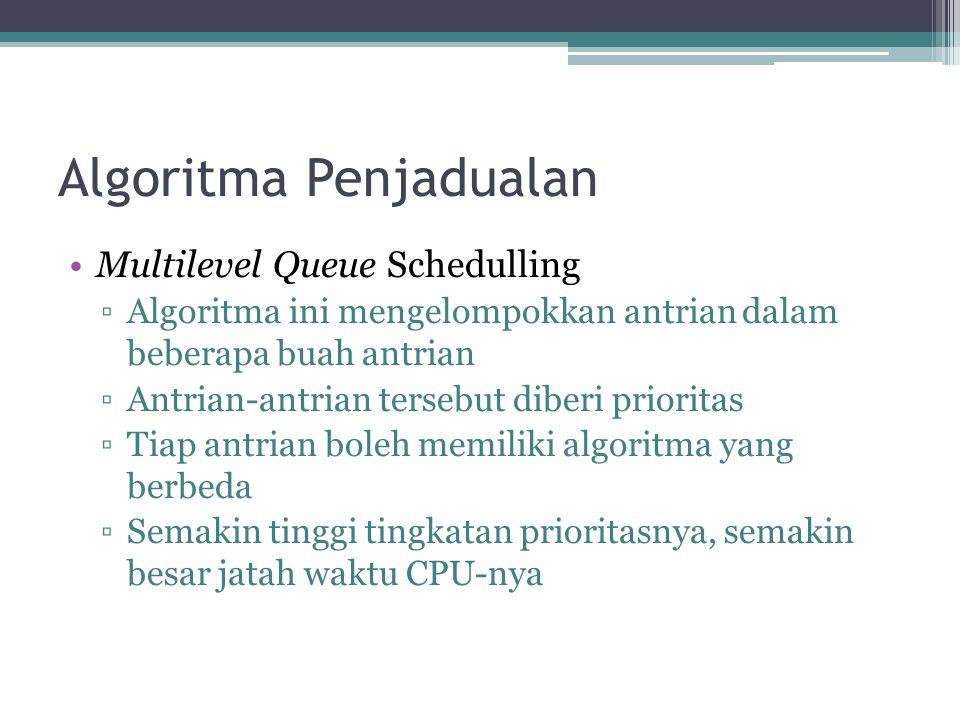 Algoritma Penjadualan •Multilevel Queue Schedulling ▫Algoritma ini mengelompokkan antrian dalam beberapa buah antrian ▫Antrian-antrian tersebut diberi