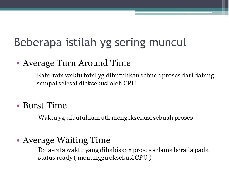 Beberapa istilah yg sering muncul •Average Turn Around Time Rata-rata waktu total yg dibutuhkan sebuah proses dari datang sampai selesai dieksekusi ol