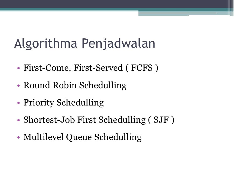 Algorithma Penjadwalan •First-Come, First-Served ( FCFS ) •Round Robin Schedulling •Priority Schedulling •Shortest-Job First Schedulling ( SJF ) •Mult