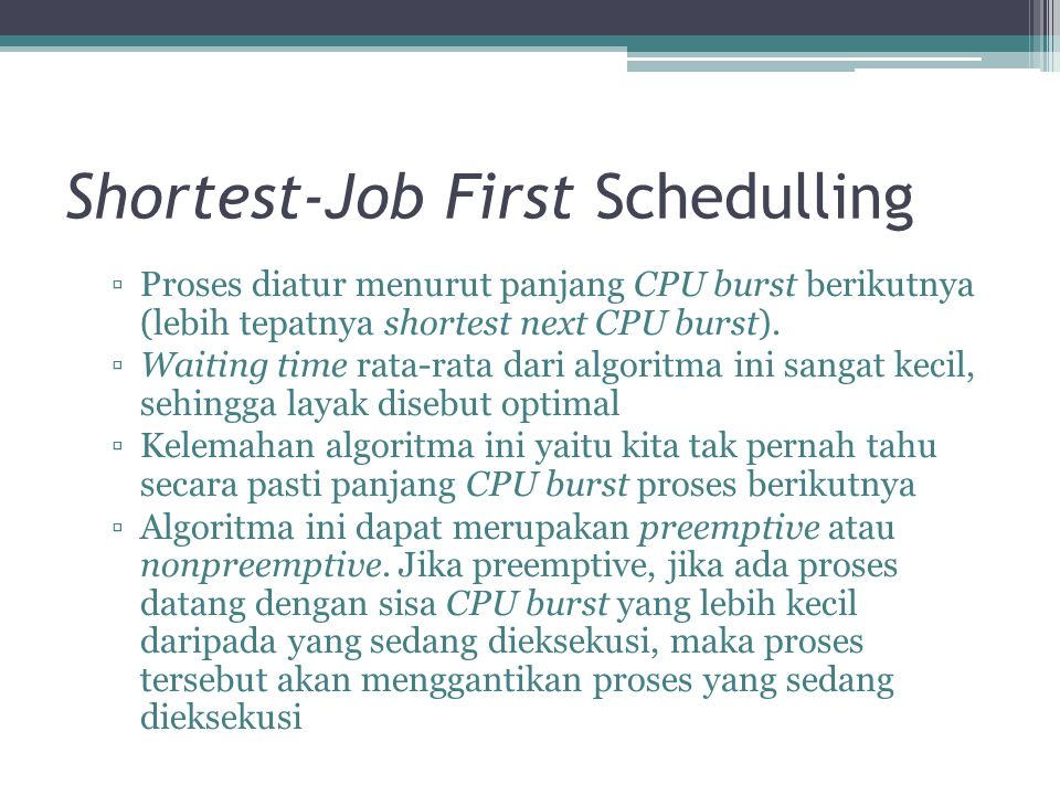 Shortest-Job First Schedulling ▫Proses diatur menurut panjang CPU burst berikutnya (lebih tepatnya shortest next CPU burst). ▫Waiting time rata-rata d