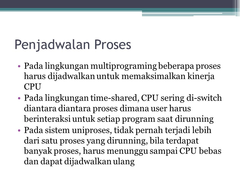 Proses Creation Terdapat pula dua kemungkinan pada address space proses baru : ▫Child process merupakan duplikat dari parent process ▫Child Process memiliki program untuk di-load ke dalam address space.