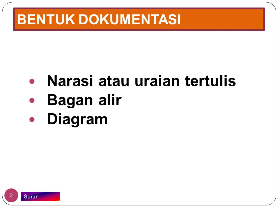 BENTUK DOKUMENTASI  Narasi atau uraian tertulis  Bagan alir  Diagram 2 Sururi