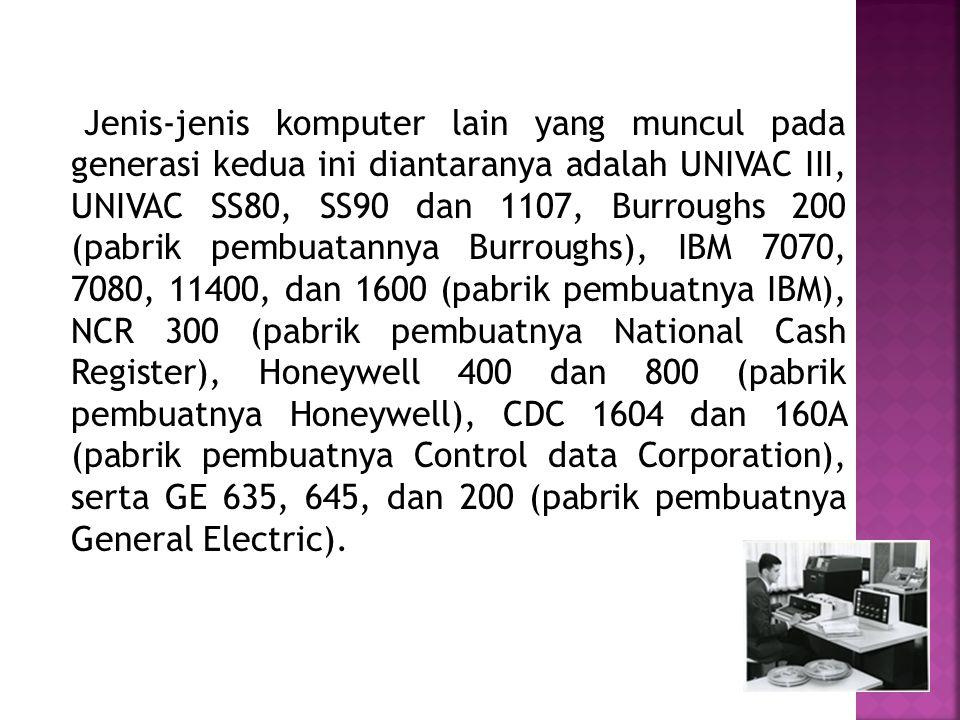 Jenis-jenis komputer lain yang muncul pada generasi kedua ini diantaranya adalah UNIVAC III, UNIVAC SS80, SS90 dan 1107, Burroughs 200 (pabrik pembuatannya Burroughs), IBM 7070, 7080, 11400, dan 1600 (pabrik pembuatnya IBM), NCR 300 (pabrik pembuatnya National Cash Register), Honeywell 400 dan 800 (pabrik pembuatnya Honeywell), CDC 1604 dan 160A (pabrik pembuatnya Control data Corporation), serta GE 635, 645, dan 200 (pabrik pembuatnya General Electric).