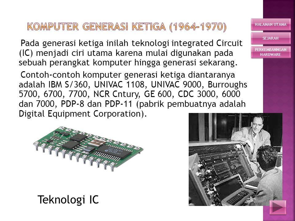 Pada generasi ketiga inilah teknologi integrated Circuit (IC) menjadi ciri utama karena mulai digunakan pada sebuah perangkat komputer hingga generasi sekarang.