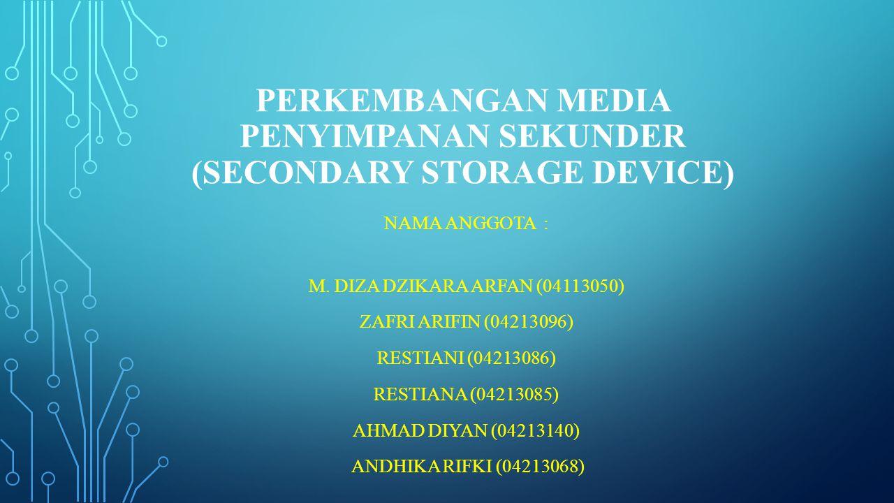 PERKEMBANGAN MEDIA PENYIMPANAN SEKUNDER (SECONDARY STORAGE DEVICE) NAMA ANGGOTA : M. DIZA DZIKARA ARFAN (04113050) ZAFRI ARIFIN (04213096) RESTIANI (0