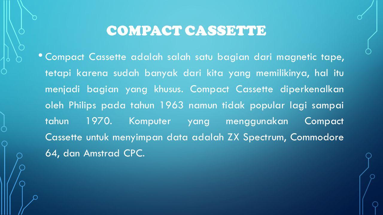 COMPACT CASSETTE • Compact Cassette adalah salah satu bagian dari magnetic tape, tetapi karena sudah banyak dari kita yang memilikinya, hal itu menjad