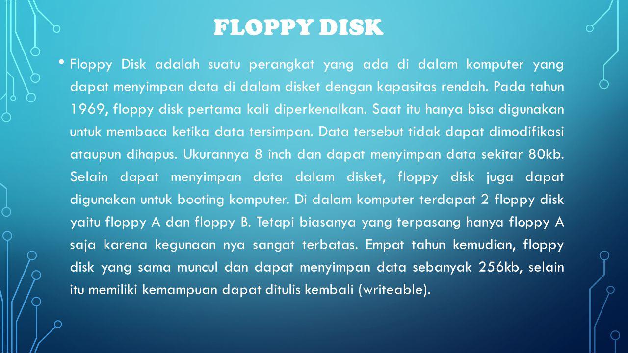 FLOPPY DISK • Floppy Disk adalah suatu perangkat yang ada di dalam komputer yang dapat menyimpan data di dalam disket dengan kapasitas rendah. Pada ta