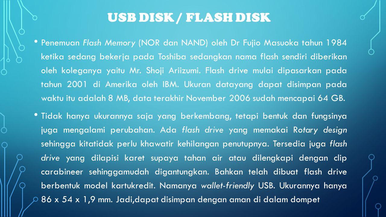 USB DISK / FLASH DISK • Penemuan Flash Memory (NOR dan NAND) oleh Dr Fujio Masuoka tahun 1984 ketika sedang bekerja pada Toshiba sedangkan nama flash