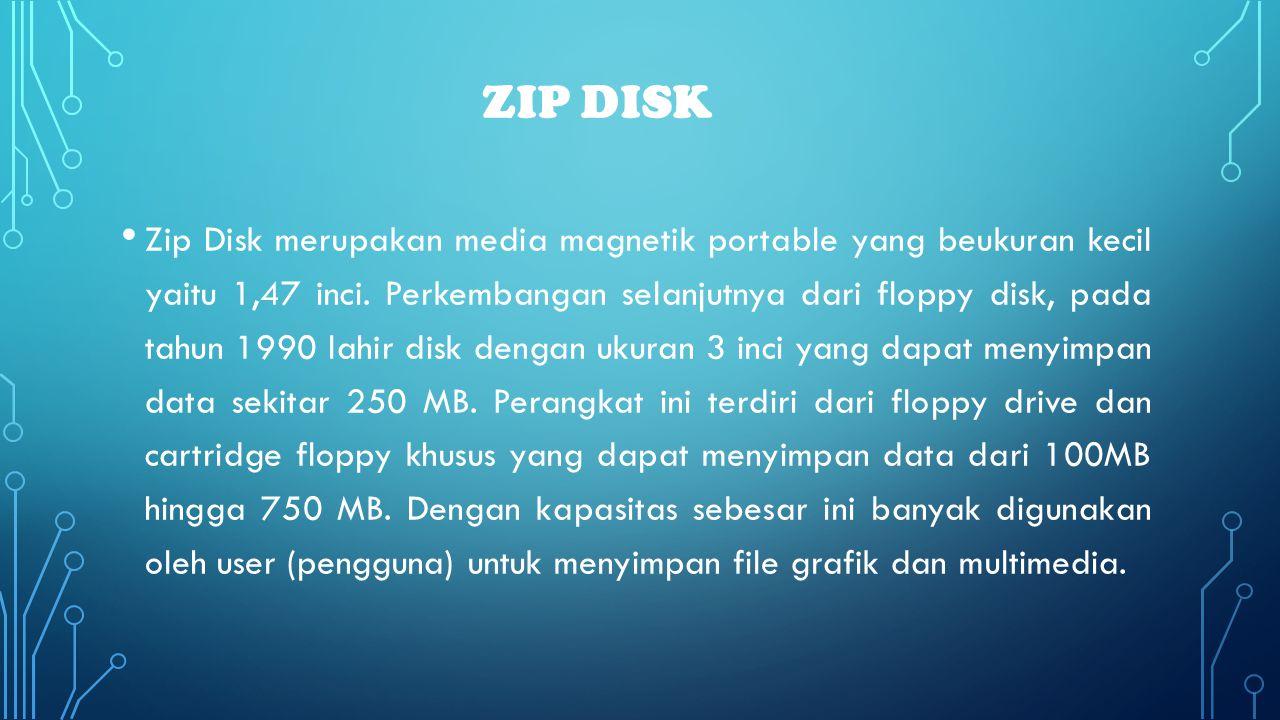 ZIP DISK • Zip Disk merupakan media magnetik portable yang beukuran kecil yaitu 1,47 inci. Perkembangan selanjutnya dari floppy disk, pada tahun 1990