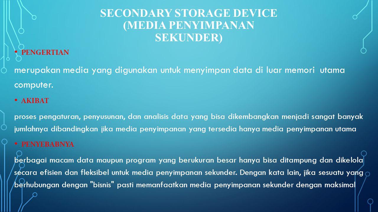 SECONDARY STORAGE DEVICE (MEDIA PENYIMPANAN SEKUNDER) • PENGERTIAN merupakan media yang digunakan untuk menyimpan data di luar memori utama computer.