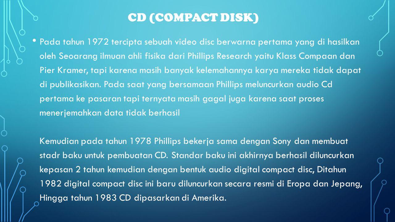 CD (COMPACT DISK) • Pada tahun 1972 tercipta sebuah video disc berwarna pertama yang di hasilkan oleh Seoarang ilmuan ahli fisika dari Phillips Resear