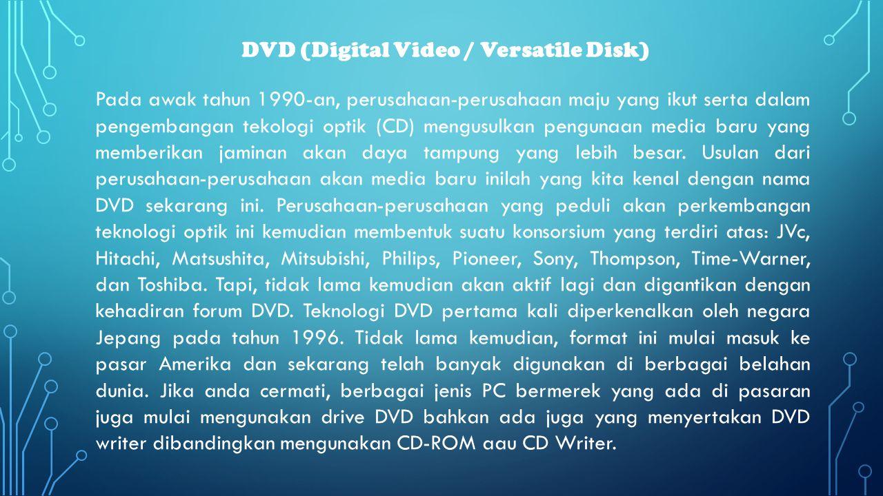 DVD (Digital Video / Versatile Disk) Pada awak tahun 1990-an, perusahaan-perusahaan maju yang ikut serta dalam pengembangan tekologi optik (CD) mengus