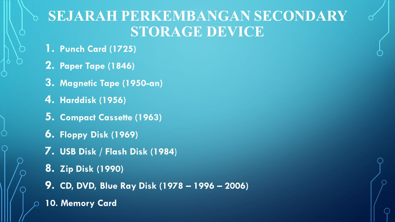 SEJARAH PERKEMBANGAN SECONDARY STORAGE DEVICE 1. Punch Card (1725) 2. Paper Tape (1846) 3. Magnetic Tape (1950-an) 4. Harddisk (1956) 5. Compact Casse