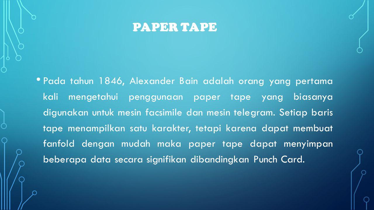 PAPER TAPE • Pada tahun 1846, Alexander Bain adalah orang yang pertama kali mengetahui penggunaan paper tape yang biasanya digunakan untuk mesin facsi