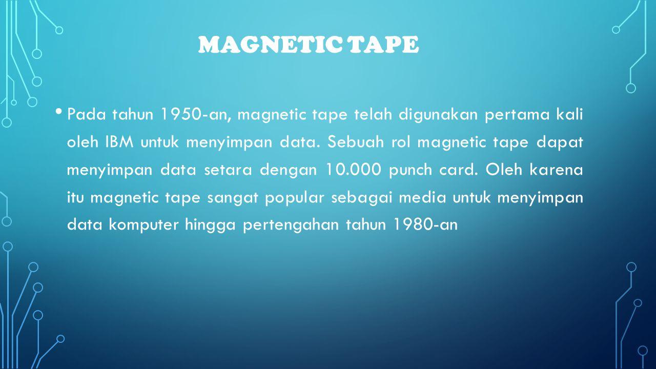 MAGNETIC TAPE • Pada tahun 1950-an, magnetic tape telah digunakan pertama kali oleh IBM untuk menyimpan data. Sebuah rol magnetic tape dapat menyimpan