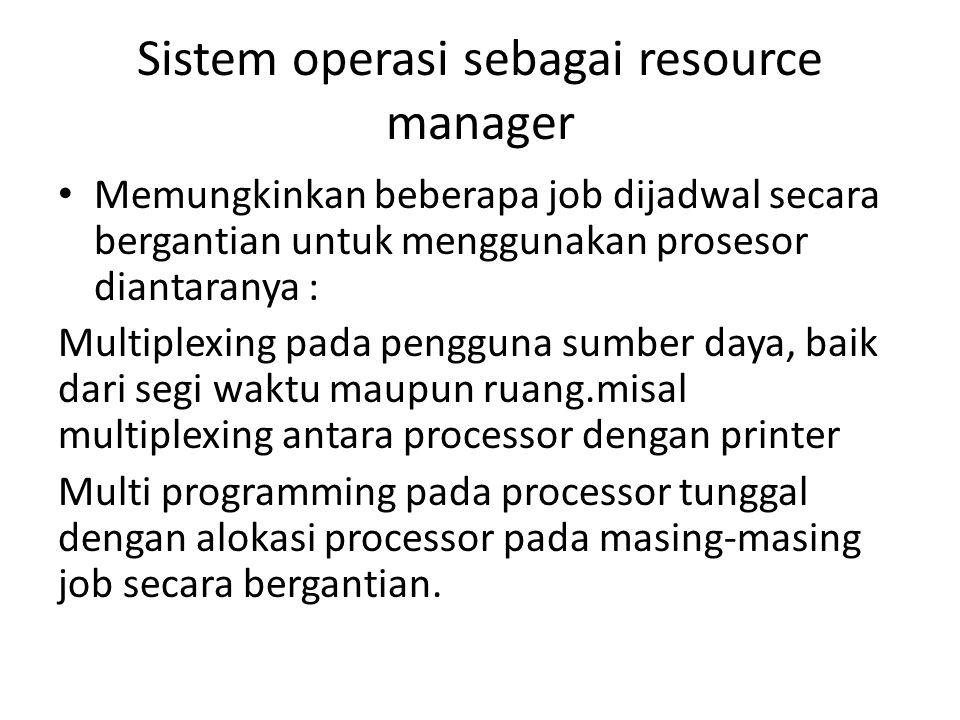 Sistem operasi sebagai resource manager • Memungkinkan beberapa job dijadwal secara bergantian untuk menggunakan prosesor diantaranya : Multiplexing pada pengguna sumber daya, baik dari segi waktu maupun ruang.misal multiplexing antara processor dengan printer Multi programming pada processor tunggal dengan alokasi processor pada masing-masing job secara bergantian.