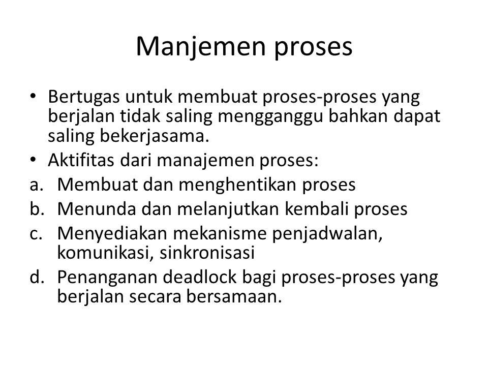 Manjemen proses • Bertugas untuk membuat proses-proses yang berjalan tidak saling mengganggu bahkan dapat saling bekerjasama.