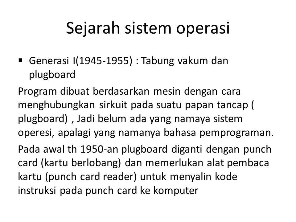 Sejarah sistem operasi  Generasi I(1945-1955) : Tabung vakum dan plugboard Program dibuat berdasarkan mesin dengan cara menghubungkan sirkuit pada suatu papan tancap ( plugboard), Jadi belum ada yang namaya sistem operesi, apalagi yang namanya bahasa pemprograman.