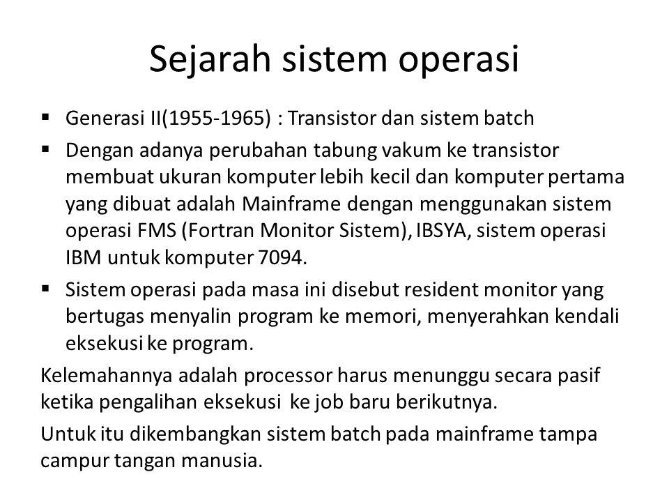Sejarah sistem operasi  Generasi II(1955-1965) : Transistor dan sistem batch  Dengan adanya perubahan tabung vakum ke transistor membuat ukuran komputer lebih kecil dan komputer pertama yang dibuat adalah Mainframe dengan menggunakan sistem operasi FMS (Fortran Monitor Sistem), IBSYA, sistem operasi IBM untuk komputer 7094.