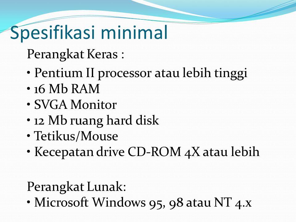 Spesifikasi minimal Perangkat Keras : • Pentium II processor atau lebih tinggi • 16 Mb RAM • SVGA Monitor • 12 Mb ruang hard disk • Tetikus/Mouse • Ke