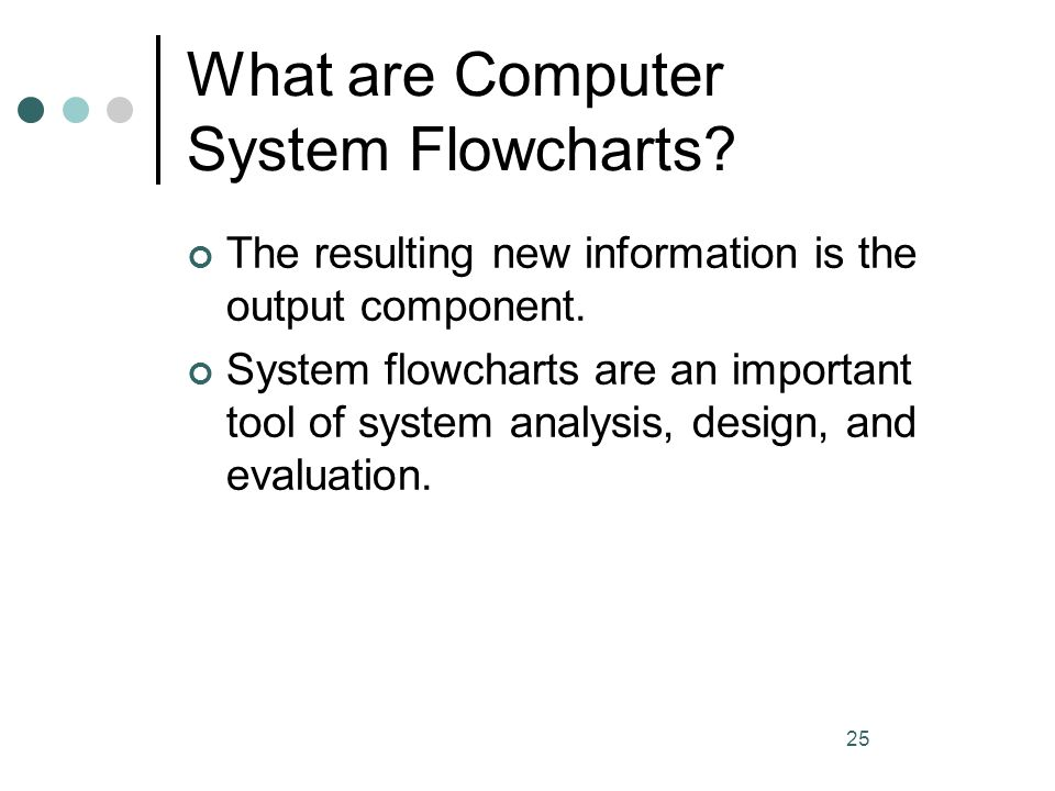 25 What are Computer System Flowcharts? The resulting new information is the output component. System flowcharts are an important tool of system analy