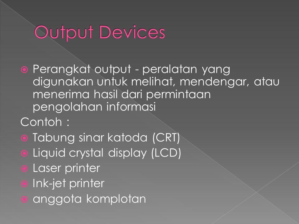  Perangkat output - peralatan yang digunakan untuk melihat, mendengar, atau menerima hasil dari permintaan pengolahan informasi Contoh :  Tabung sin