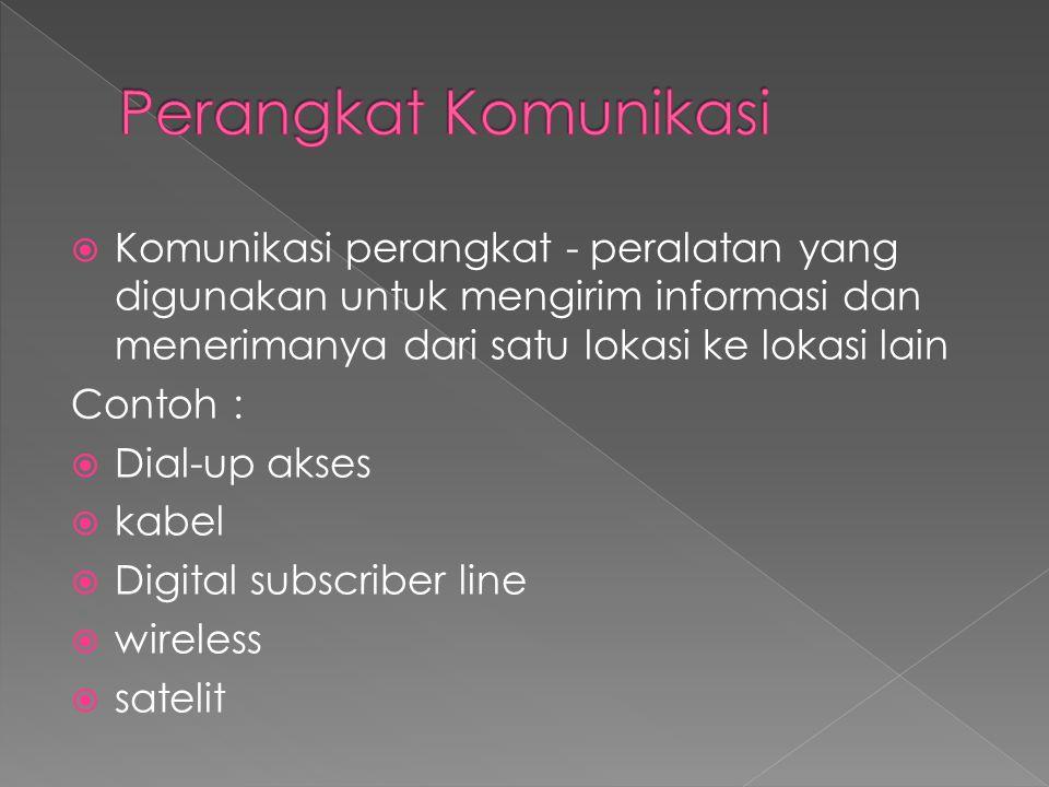  Komunikasi perangkat - peralatan yang digunakan untuk mengirim informasi dan menerimanya dari satu lokasi ke lokasi lain Contoh :  Dial-up akses 