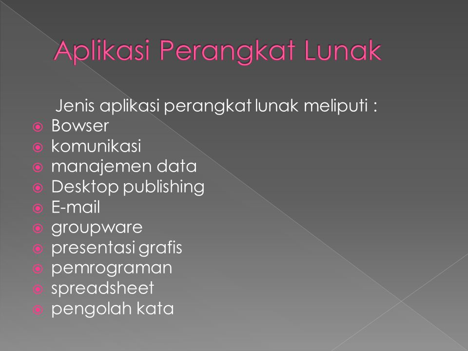 Jenis aplikasi perangkat lunak meliputi :  Bowser  komunikasi  manajemen data  Desktop publishing  E-mail  groupware  presentasi grafis  pemrograman  spreadsheet  pengolah kata