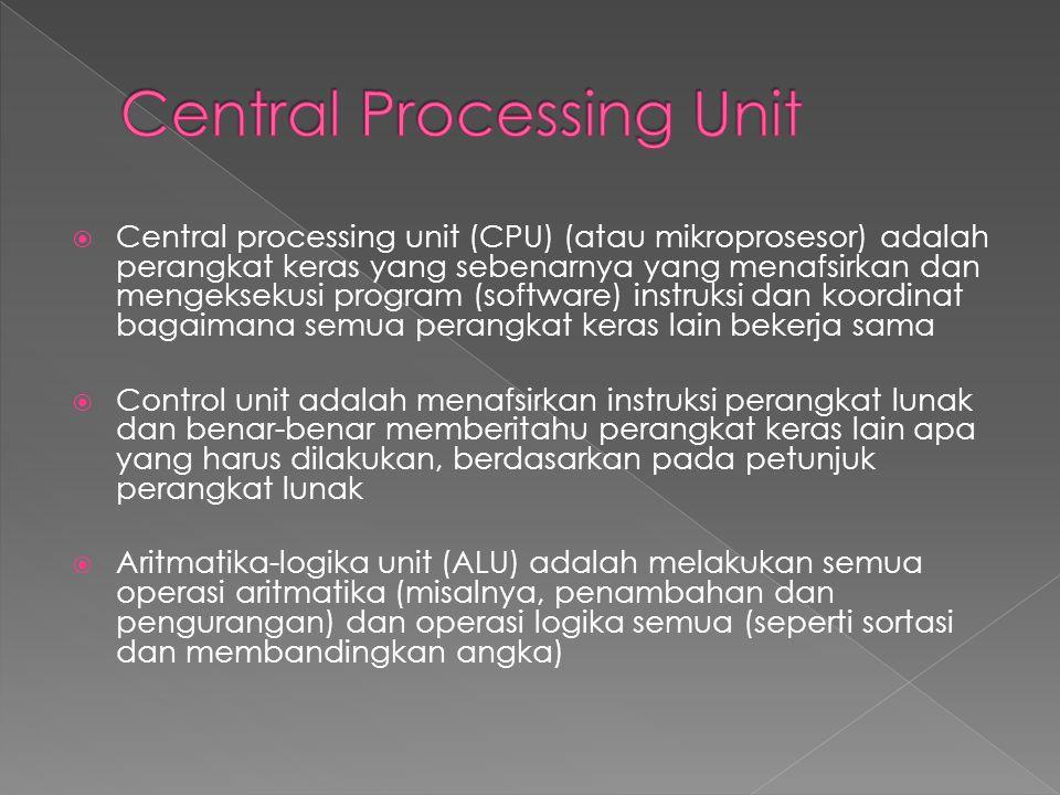  Central processing unit (CPU) (atau mikroprosesor) adalah perangkat keras yang sebenarnya yang menafsirkan dan mengeksekusi program (software) instruksi dan koordinat bagaimana semua perangkat keras lain bekerja sama  Control unit adalah menafsirkan instruksi perangkat lunak dan benar-benar memberitahu perangkat keras lain apa yang harus dilakukan, berdasarkan pada petunjuk perangkat lunak  Aritmatika-logika unit (ALU) adalah melakukan semua operasi aritmatika (misalnya, penambahan dan pengurangan) dan operasi logika semua (seperti sortasi dan membandingkan angka)