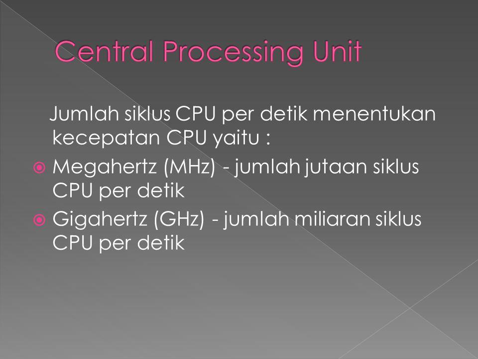 Jumlah siklus CPU per detik menentukan kecepatan CPU yaitu :  Megahertz (MHz) - jumlah jutaan siklus CPU per detik  Gigahertz (GHz) - jumlah miliaran siklus CPU per detik