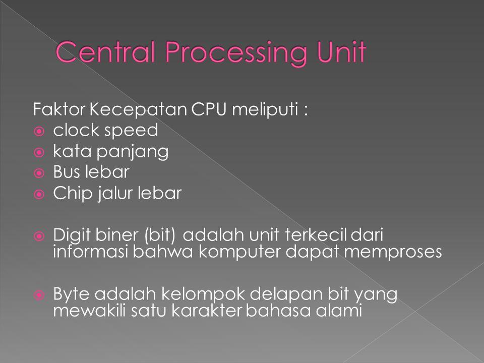 Faktor Kecepatan CPU meliputi :  clock speed  kata panjang  Bus lebar  Chip jalur lebar  Digit biner (bit) adalah unit terkecil dari informasi ba