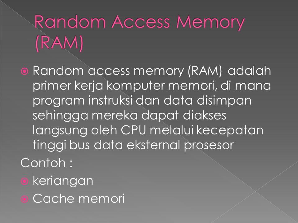  Random access memory (RAM) adalah primer kerja komputer memori, di mana program instruksi dan data disimpan sehingga mereka dapat diakses langsung oleh CPU melalui kecepatan tinggi bus data eksternal prosesor Contoh :  keriangan  Cache memori