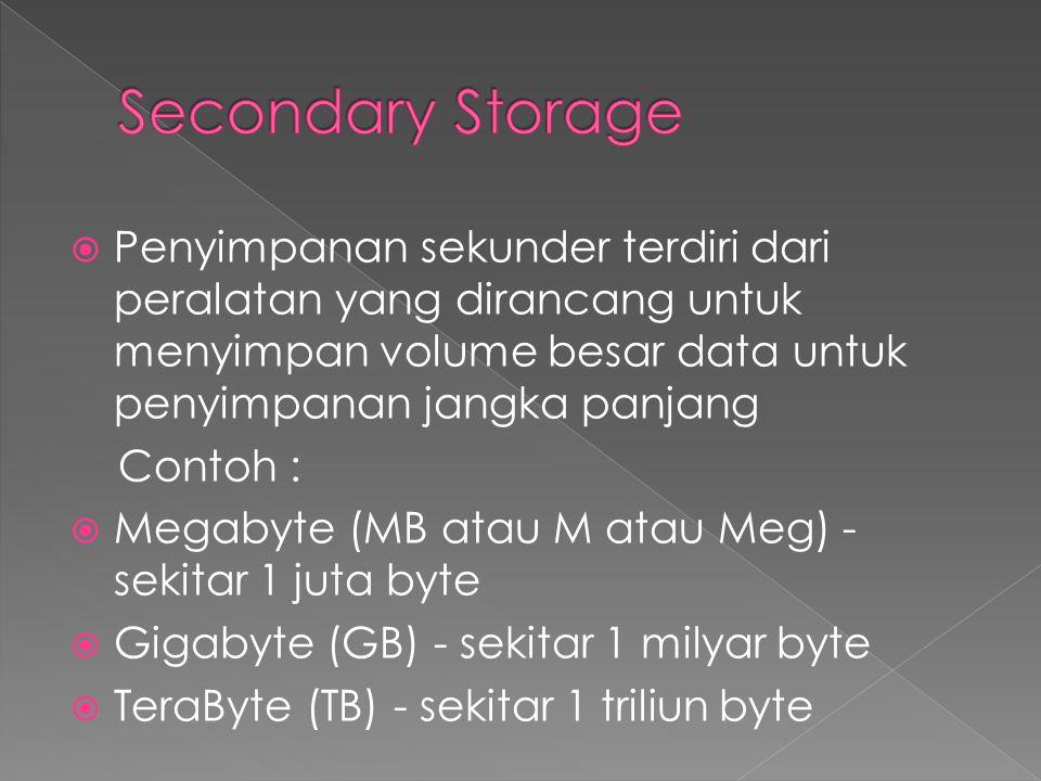  Penyimpanan sekunder terdiri dari peralatan yang dirancang untuk menyimpan volume besar data untuk penyimpanan jangka panjang Contoh :  Megabyte (MB atau M atau Meg) - sekitar 1 juta byte  Gigabyte (GB) - sekitar 1 milyar byte  TeraByte (TB) - sekitar 1 triliun byte