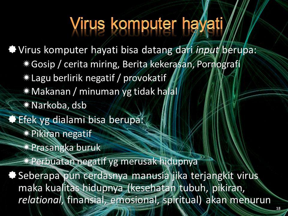  Virus komputer hayati bisa datang dari input berupa:  Gosip / cerita miring, Berita kekerasan, Pornografi  Lagu berlirik negatif / provokatif  Makanan / minuman yg tidak halal  Narkoba, dsb  Efek yg dialami bisa berupa:  Pikiran negatif  Prasangka buruk  Perbuatan negatif yg merusak hidupnya  Seberapa pun cerdasnya manusia jika terjangkit virus maka kualitas hidupnya (kesehatan tubuh, pikiran, relational, finansial, emosional, spiritual) akan menurun 18