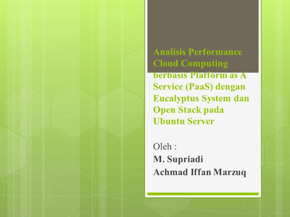 Analisis Performance Cloud Computing berbasis Platform as A Service (PaaS) dengan Eucalyptus System dan Open Stack pada Ubuntu Server Oleh : M.