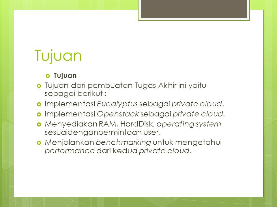 Tujuan  Tujuan  Tujuan dari pembuatan Tugas Akhir ini yaitu sebagai berikut :  Implementasi Eucalyptus sebagai private cloud.  Implementasi Openst