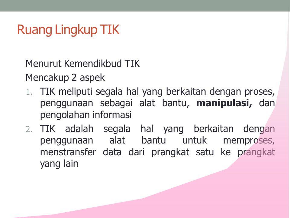 Ruang Lingkup TIK Menurut Kemendikbud TIK Mencakup 2 aspek 1. TIK meliputi segala hal yang berkaitan dengan proses, penggunaan sebagai alat bantu, man