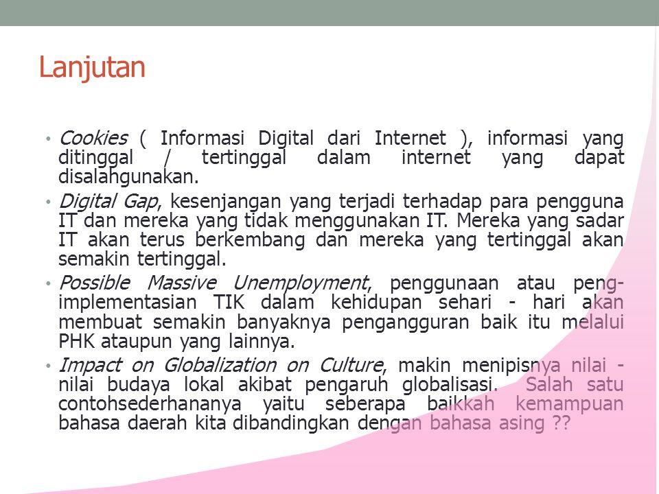 Lanjutan • Cookies ( Informasi Digital dari Internet ), informasi yang ditinggal / tertinggal dalam internet yang dapat disalahgunakan. • Digital Gap,