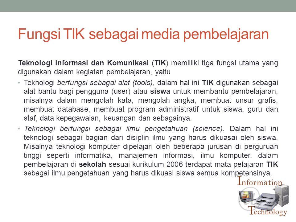 Fungsi TIK sebagai media pembelajaran Teknologi Informasi dan Komunikasi (TIK) memilliki tiga fungsi utama yang digunakan dalam kegiatan pembelajaran,
