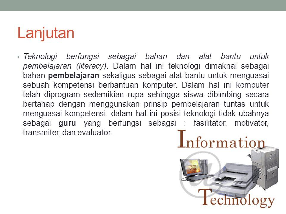 Lanjutan • Teknologi berfungsi sebagai bahan dan alat bantu untuk pembelajaran (literacy). Dalam hal ini teknologi dimaknai sebagai bahan pembelajaran