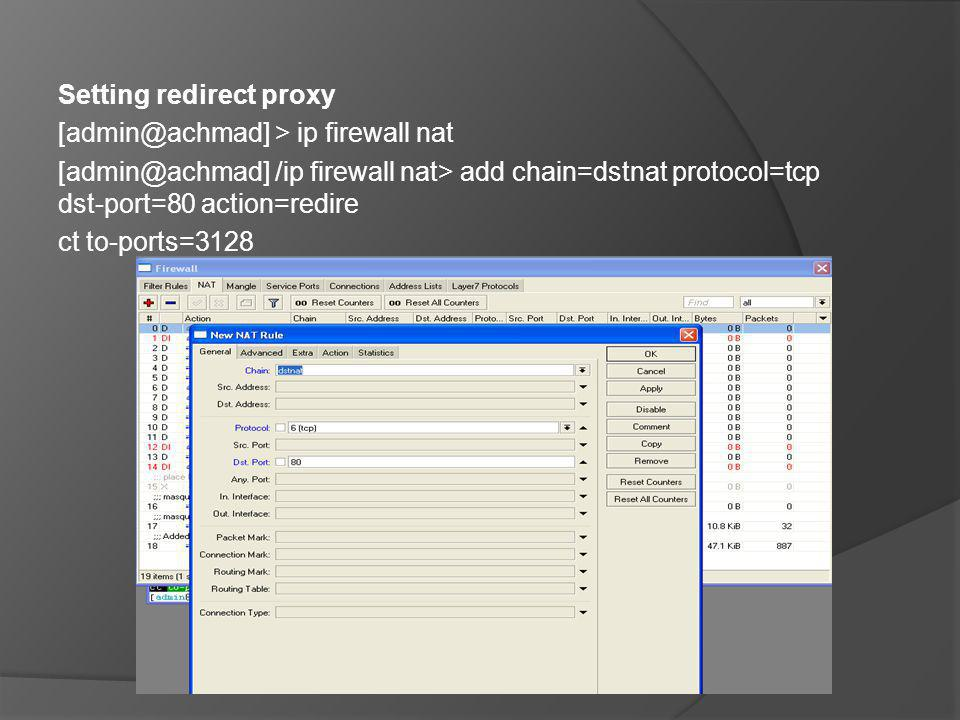 Setting redirect proxy [admin@achmad] > ip firewall nat [admin@achmad] /ip firewall nat> add chain=dstnat protocol=tcp dst-port=80 action=redire ct to