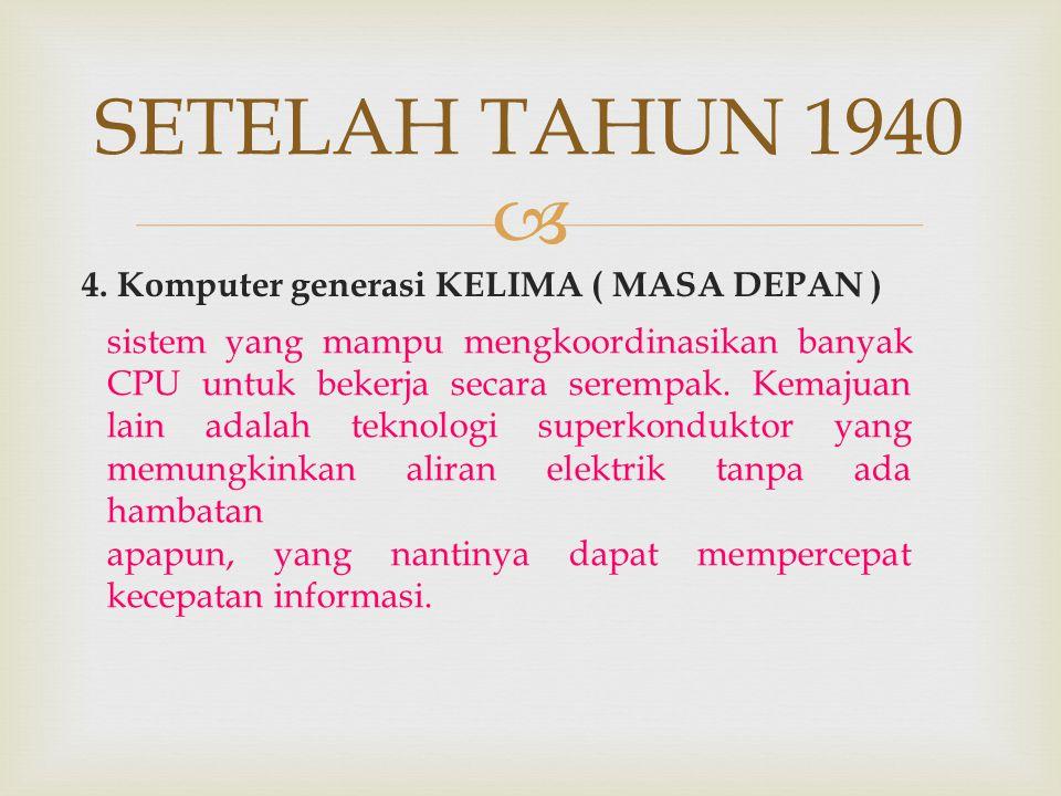  4. Komputer generasi KELIMA ( MASA DEPAN ) sistem yang mampu mengkoordinasikan banyak CPU untuk bekerja secara serempak. Kemajuan lain adalah teknol
