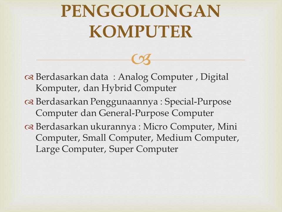   Berdasarkan data : Analog Computer, Digital Komputer, dan Hybrid Computer  Berdasarkan Penggunaannya : Special-Purpose Computer dan General-Purpo