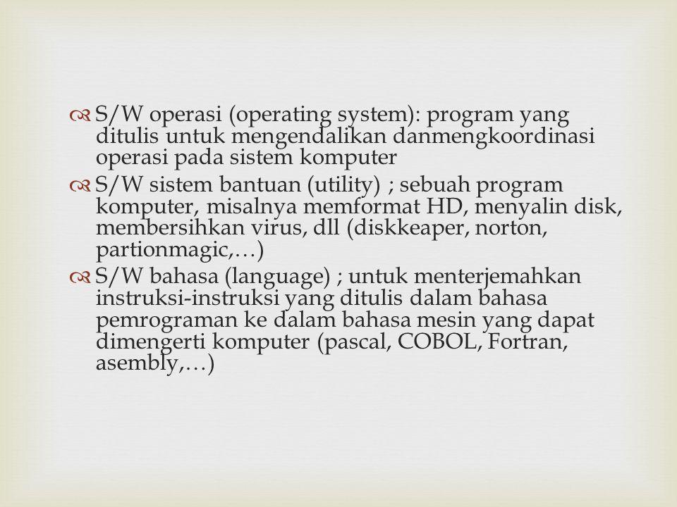  S/W operasi (operating system): program yang ditulis untuk mengendalikan danmengkoordinasi operasi pada sistem komputer  S/W sistem bantuan (utilit