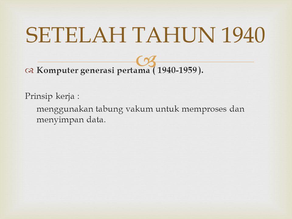  SETELAH TAHUN 1940  Komputer generasi pertama ( 1940-1959 ). Prinsip kerja : menggunakan tabung vakum untuk memproses dan menyimpan data.