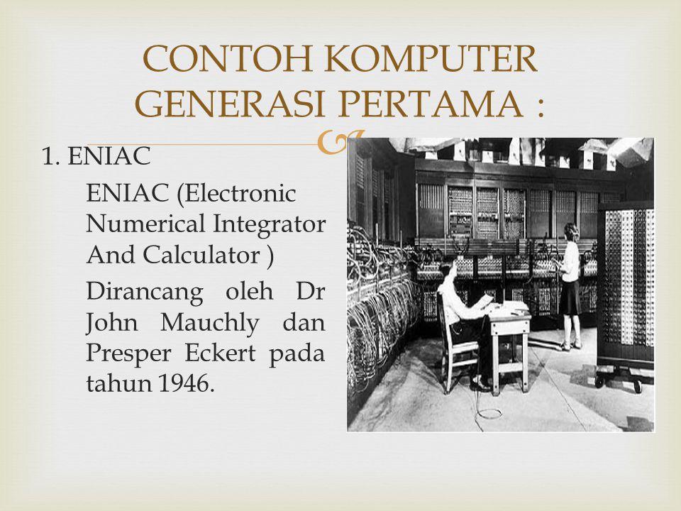  CONTOH KOMPUTER GENERASI PERTAMA : 1. ENIAC ENIAC (Electronic Numerical Integrator And Calculator ) Dirancang oleh Dr John Mauchly dan Presper Ecker