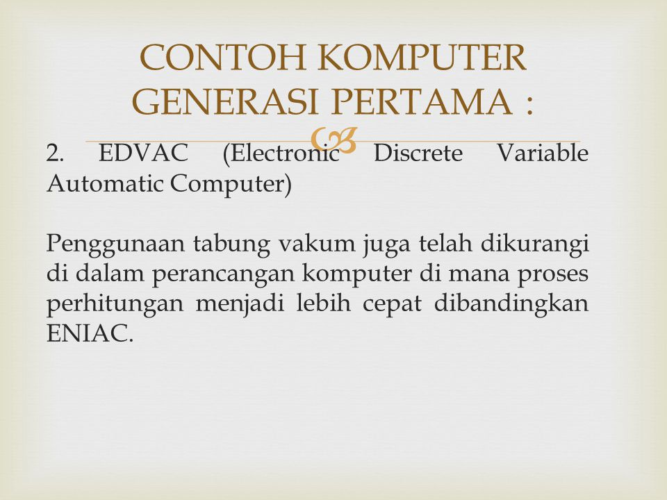  CONTOH KOMPUTER GENERASI PERTAMA : 2. EDVAC (Electronic Discrete Variable Automatic Computer) Penggunaan tabung vakum juga telah dikurangi di dalam