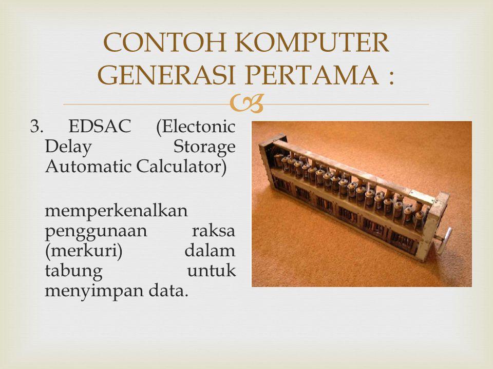  CONTOH KOMPUTER GENERASI PERTAMA : 3. EDSAC (Electonic Delay Storage Automatic Calculator) memperkenalkan penggunaan raksa (merkuri) dalam tabung un