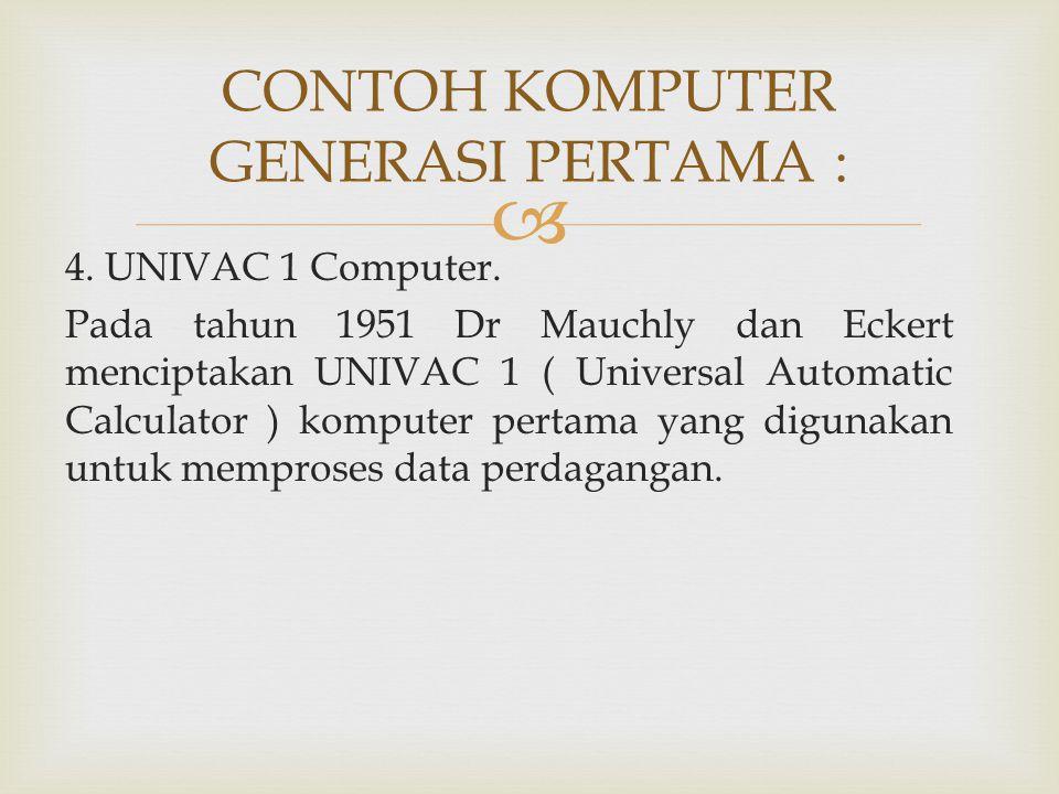  CONTOH KOMPUTER GENERASI PERTAMA : 4. UNIVAC 1 Computer. Pada tahun 1951 Dr Mauchly dan Eckert menciptakan UNIVAC 1 ( Universal Automatic Calculator