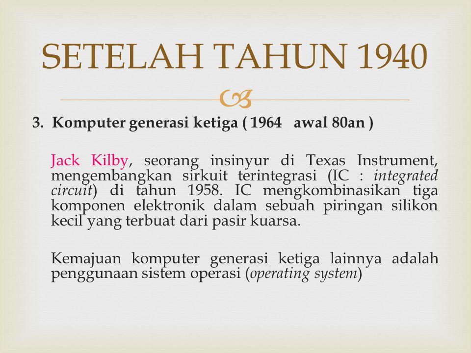  SETELAH TAHUN 1940 3. Komputer generasi ketiga ( 1964 awal 80an ) Jack Kilby, seorang insinyur di Texas Instrument, mengembangkan sirkuit terintegra